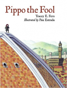 Pippo the Fool by Tracey Fern, a kids book about Brunelleschi's Dome and the contest to build it.